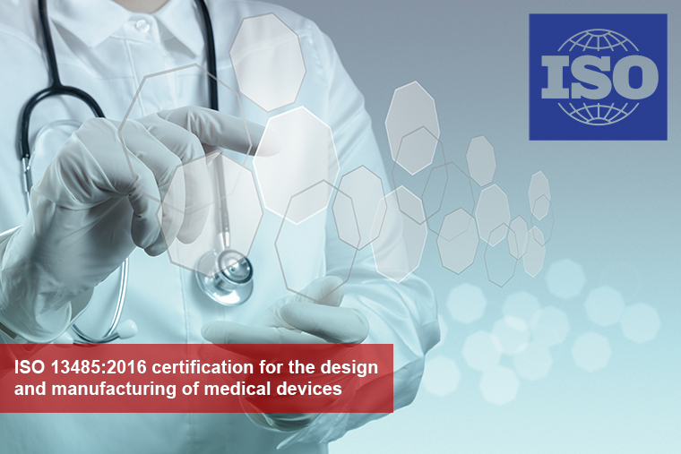 ISO 13485:2016 certification for the design and manufacturing of medical devices